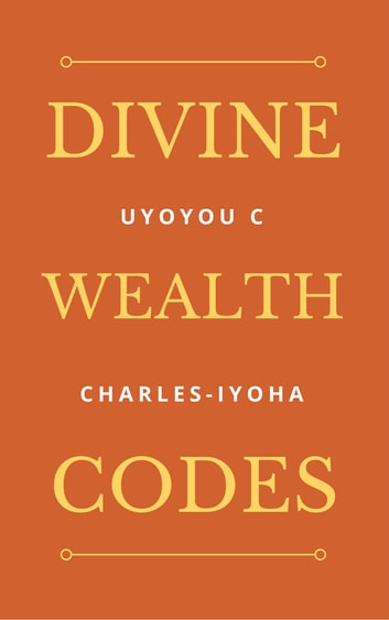 Divine Wealth Codes ebook by Uyoyou .C Charles-Iyoha