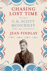 Chasing Lost Time - The Life of C. K. Scott Moncrieff: Soldier, Spy, and Translator ebook by Jean Findlay