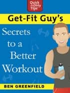 Get-Fit Guy's Secrets to a Better Workout ebook by Ben Greenfield