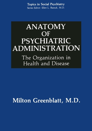 Anatomy of Psychiatric Administration - The Organization in Health and Disease ebook by Paul Rodenhauser,Milton Greenblatt