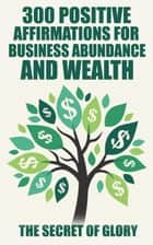 300 Positive Affirmations For Business Abundance And Wealth ebook by The Secret Of Glory