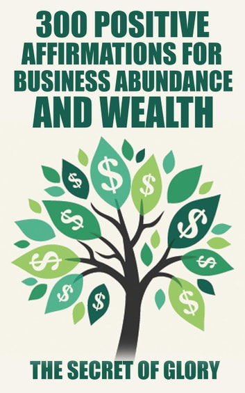 300 Positive Affirmations For Business Abundance And Wealth - Positive Affirmations,Happiness,Wealth&success,Law Of Attraction ebook by The Secret Of Glory