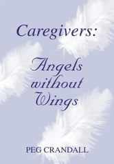 Caregivers: Angels without Wings ebook by Peg Crandall