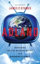 Adland - Searching for the Meaning of Life on a Branded Planet ebook by James P. Othmer