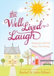The Well-Lived Laugh - Designing a Life that Keeps You Smiling ebook by Rachel St. John-Gilbert
