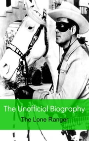 The Lone Ranger: The Unofficial Biography (Reference) ebook by Jennifer Warner