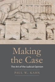 Making the Case - The Art of the Judicial Opinion ebook by Paul W. Kahn