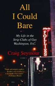 All I Could Bare - My Life in the Strip Clubs of Gay Washington, D.C. ebook by Craig Seymour