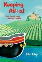 Keeping Afloat - Up A French Canal Without A Paddle ebook by