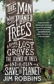 The Man Who Planted Trees - A Story of Lost Groves, the Science of Trees, and a Plan to Save the Planet ebook by Jim Robbins