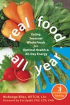 Real Food All Year - Eating Seasonal Whole Foods for Optimal Health and All-Day Energy ebook by Nishanga Bliss, MSTCM, LAc,...