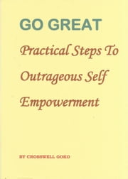 Go Great: Practical Steps To Outrageous Self Empowerment ebook by Crosswell Goko