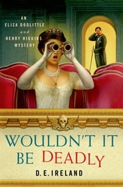 Wouldn't It Be Deadly - An Eliza Doolittle and Henry Higgins Mystery ebook by D. E. Ireland