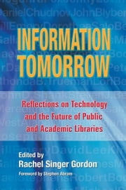 Information Tomorrow: Reflections on Technology and the Future of Public and Academic Libraries ebook by Rachel Singer Gordon