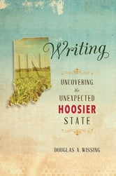 IN Writing - Uncovering the Unexpected Hoosier State ebook by Douglas A. Wissing