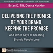 Delivering the Promise of Your Brand - Keeping the Promise. . .and Other Keys to Creating Brands People Love ebook by Brian D. Till,Donna D. Heckler