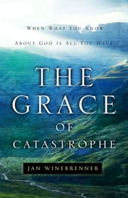 The Grace of Catastrophe - When What You Know About God is All You Have ebook by Jan Winebrenner