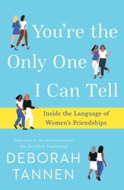 You're the Only One I Can Tell - Inside the Language of Women's Friendships ebook by Deborah Tannen
