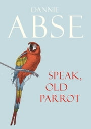 Speak, Old Parrot ebook by Dannie Abse