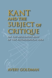 Kant and the Subject of Critique - On the Regulative Role of the Psychological Idea ebook by Avery Goldman
