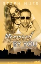 Pleasured By You (Love in the City Book 3) ebook by Steph Nuss
