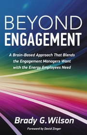 Beyond Engagement - A Brain-Based Approach That Blends the Engagement Managers Want with the Energy Employees Need ebook by Brady G. Wilson,David Zinger