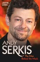 Andy Serkis - The Man Behind the Mask ebook by Justin M Lewis
