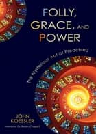 Folly, Grace, and Power - The Mysterious Act of Preaching ebook by John Koessler, Dr. Bryan Chapell