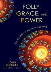Folly, Grace, and Power - The Mysterious Act of Preaching ebook by John Koessler,Dr. Bryan Chapell