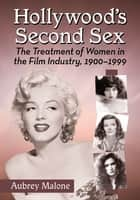 Hollywood's Second Sex - The Treatment of Women in the Film Industry, 1900-1999 ebook by Aubrey Malone