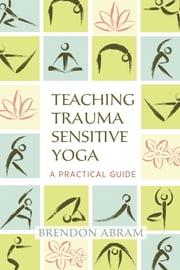 Teaching Trauma Sensitive Yoga - A Practical Guide ebook by Brendon Abram