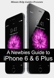 A Newbies Guide to iPhone 6 and iPhone 6 Plus - The Unofficial Handbook to iPhone and iOS 8 (Includes iPhone 4s, and iPhone 5, 5s, 5c) ebook by Minute Help Guides