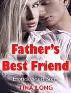 Father's Best Friend: Erotica Short Story ebook by Tina Long