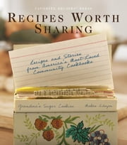 Recipes Worth Sharing: Recipes & Stories from America's Most-Loved Community Cookbooks - Recipes & Stories from America's Most-Loved Community Cookbooks ebook by Favorite Recipes Press