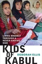 Kids of Kabul: Living Bravely Through a Never-ending War - Living Bravely Through a Never-ending War ebook by Deborah Ellis