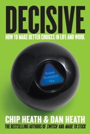 Decisive - How to Make Better Choices in Life and Work ebook by Chip Heath,Dan Heath