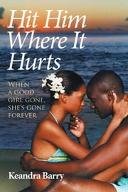 Hit Him Where It Hurts - When a Good Girl Gone, She'S Gone Forever ebook by Keandra Barry