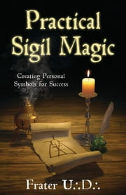 Practical Sigil Magic: Creating Personal Symbols for Success ebook by Frater U.:D.: