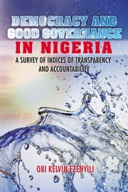 Democracy and Good Governance in Nigeria - A Survey of Indices of Transparency and Accountability ebook by OBI KELVIN EZENYILI