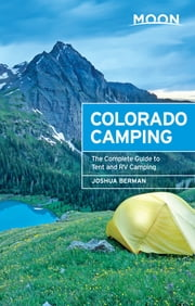 Moon Colorado Camping - The Complete Guide to Tent and RV Camping ebook by Joshua Berman