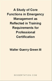 A Study of Core Functions in Emergency Management as Reflected in Training Requirements for Professional Certification ebook by Green, Walter Guerry, III