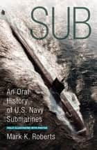 Sub - An Oral History of US Navy Submarines ebook by Mark Roberts