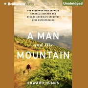 Man and His Mountain, A - The Everyman Who Created Kendall-Jackson and Became America's Greatest Wine Entrepreneur audiobook by Edward Humes