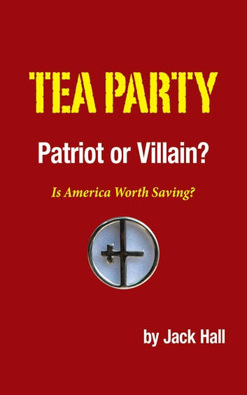 Tea Party – Patriot or Villain? - Is America Worth Saving? ebook by Jack Hall