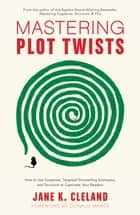 Mastering Plot Twists - How to Use Suspense, Targeted Storytelling Strategies, and Structure to Captivat e Your Readers ebook by Jane Cleland, Donald Maass