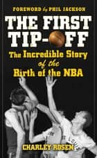 The First Tip-Off: The Incredible Story of the Birth of the NBA ebook by Charley Rosen