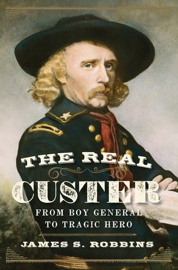 The Real Custer - From Boy General to Tragic Hero ebook by James S Robbins