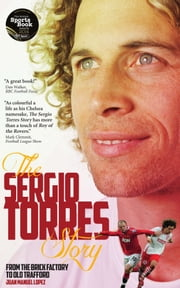 The Sergio Torres Story - From the Brick Factory to Old Trafford ebook by Sergio Torres,Juan Manuel López