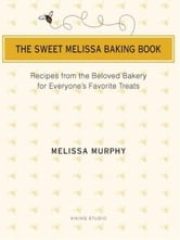 The Sweet Melissa Baking Book - Recipes from the Beloved Bakery for Everyone's Favorite Treats ebook by Melissa Murphy
