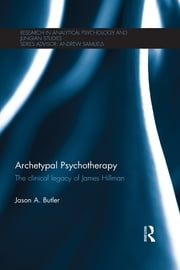 Archetypal Psychotherapy - The clinical legacy of James Hillman ebook by Jason A. Butler